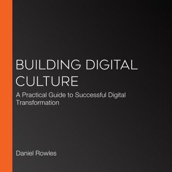 Building Digital Culture - A Practical Guide to Successful Digital Transformation audiobook by Daniel Rowles,Thomas Brown