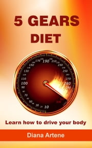 5 Gears Diet: Learn how to drive your body ebook by Diana Artene