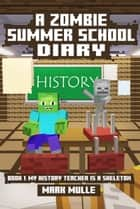 A Zombie Summer School Diary, Book 1: My Teacher is a Skeleton ebook by Mark Mulle