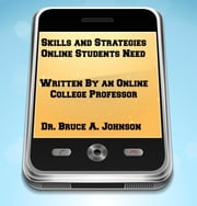 Skills and Strategies Online Students Need: Written by an Online College Professor ebook by Dr. Bruce A. Johnson