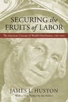 Securing the Fruits of Labor ebook by James L. Huston,James L. Huston
