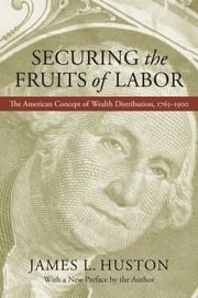 Securing the Fruits of Labor - The American Concept of Wealth Distribution, 1765--1900 ebook by James L. Huston