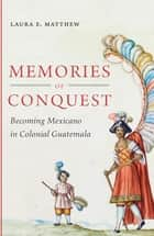 Memories of Conquest - Becoming Mexicano in Colonial Guatemala ebook by Laura E. Matthew