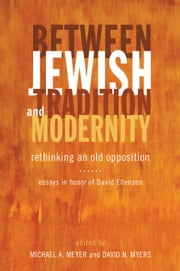 Between Jewish Tradition and Modernity - Rethinking an Old Opposition, Essays in Honor of David Ellenson ebook by Michael A. Meyer,Michael A. Meyer,David N. Myers