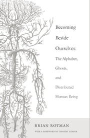 Becoming Beside Ourselves - The Alphabet, Ghosts, and Distributed Human Being ebook by Brian Rotman,Timothy Lenoir