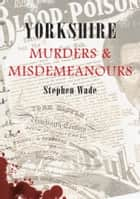 Yorkshire Muders And Misdemeanours ebook by Stephen Wade