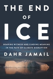 The End of Ice - Bearing Witness and Finding Meaning in the Path of Climate Disruption ebook by Dahr Jamail