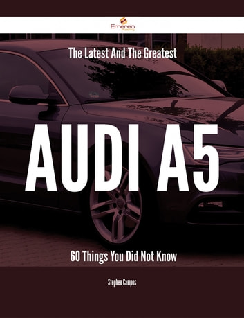 The Latest And The Greatest Audi A5 - 60 Things You Did Not Know ebook by Stephen Campos
