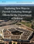 Exploring New Ways to Provide Enduring Strategic Effects for the Department of Defense ebook by Clark Murdock,Samuel J. Brannen