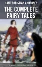 The Complete Fairy Tales of Hans Christian Andersen - 120+ Wonderful Stories for Children in One Edition - The Little Mermaid, The Snow Queen, The Ugly Duckling, The Nightingale, The Emperor's New Clothes... ebook by Hans Christian Andersen
