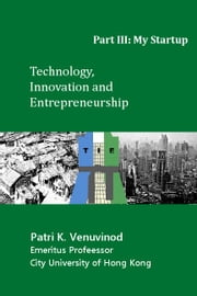 Technology, Innovation and Entrepreneurship, Part III: My Startup ebook by Patri K. Venuvinod