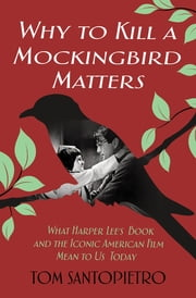 Why To Kill a Mockingbird Matters - What Harper Lee's Book and America's Iconic Film Mean to Us Today ebook by Tom Santopietro