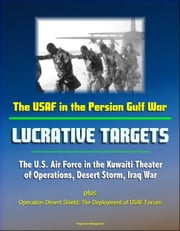 The USAF in the Persian Gulf War: Lucrative Targets - The U.S. Air Force in the Kuwaiti Theater of Operations, Desert Storm, Iraq War plus Operation Desert Shield: The Deployment of USAF Forces ebook by Progressive Management