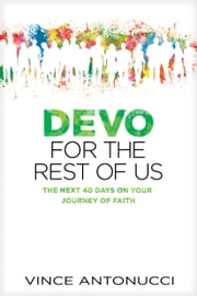 Devo for the Rest of Us - The Next 40 Days on Your Journey of Faith ebook by Vince Antonucci