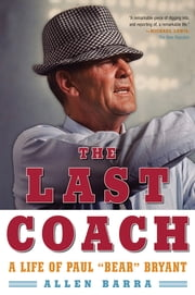 "The Last Coach: A Life of Paul ""Bear"" Bryant ebook by Allen Barra"