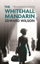 The Whitehall Mandarin ebook by Edward Wilson