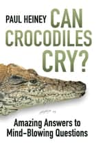 Can Crocodiles Cry? - Amazing Answers to Mind-Blowing Questions ebook by Paul Heiney