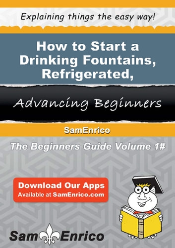How to Start a Drinking Fountains - Refrigerated - Manufacturing Business - How to Start a Drinking Fountains - Refrigerated - Manufacturing Business ebook by Forrest Schultz