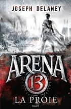 Arena 13, T2 - La proie ebook by Joseph Delaney, Sidonie Van Den Dries
