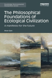 The Philosophical Foundations of Ecological Civilization - A manifesto for the future ebook by Arran Gare