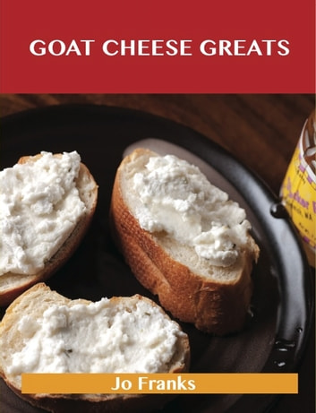 Goat Cheese Greats: Delicious Goat Cheese Recipes, The Top 73 Goat Cheese Recipes ebook by Jo Franks