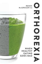 Orthorexia - When Healthy Eating Goes Bad ebook by Renee McGregor