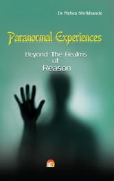 Paranormal Experiences - Beyond The Realms of Reason ebook by DR. MEHRA SHRIKHANDE
