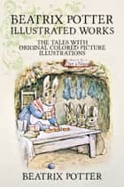 Beatrix Potter Illustrated Works - 22 Tales With Original Colored Picture Illustrations (More Than 650 Pictures Included) 電子書 by Beatrix Potter