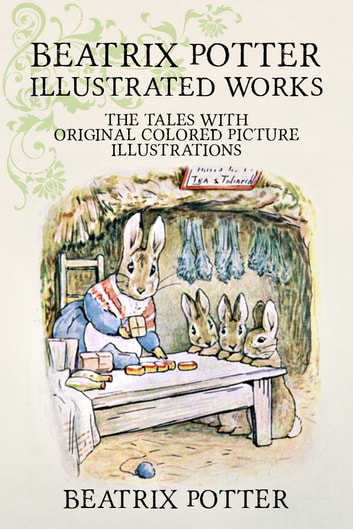Beatrix Potter Illustrated Works - 22 Tales With Original Colored Picture Illustrations (More Than 650 Pictures Included) ebook by Beatrix Potter