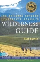 The National Outdoor Leadership School's Wilderness Guide - The Classic Handbook, Revised and Updated ebook by Mark Harvey
