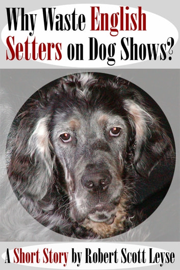 Why Waste English Setters on Dog Shows? 電子書 by Robert Scott Leyse