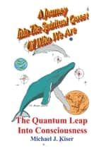 A Journey Into The Spiritual Quest of Who We Are - Book 4 - The Quantum Leap Into Consciousness ebook by Michael Kiser