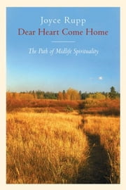 Dear Heart, Come Home: The Path of Midlife Spirituality - The Path of Midlife Spirituality ebook by Joyce Rupp