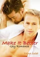 Make It Better (Gay Romance) ebook by Trina Solet