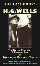 The Last Books of H.G. Wells - The Happy Turning: A Dream of Life & Mind at the End of its Tether ebook by HG Wells, Rudy Rucker, Colin Wilson