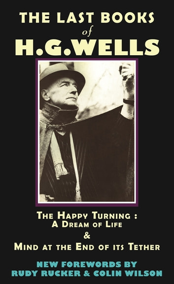 The Last Books of H.G. Wells - The Happy Turning: A Dream of Life & Mind at the End of its Tether ebook by HG Wells,Rudy Rucker,Colin Wilson