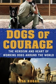 Dogs of Courage - The Heroism and Heart of Working Dogs Around the World ebook by Lisa Rogak