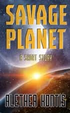 Savage Planet - A Short Story ebook by Alethea Kontis
