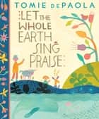 Let The Whole Earth Sing Praise ebook by Tomie dePaola, Tomie dePaola