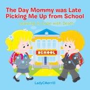 The Day Mommy Was Late Picking Me Up from School - Learing to Cope with Death ebook by LadyCMerrill