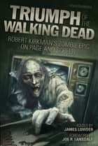 Triumph of The Walking Dead - Robert Kirkmans Zombie Epic on Page and Screen ebook by James Lowder, Joe R. Lansdale, Jay Bonansinga,...
