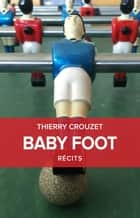 Baby Foot - Et autres récits eBook by Thierry Crouzet