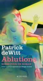 Ablutions - Notes pour un roman ebook by Patrick dewitt