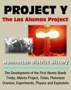 Project Y: The Los Alamos Project - Manhattan District History, The Development of the First Atomic Bomb, Trinity, Alberta Project, Tinian, Plutonium, Uranium, Experiments, Physics and Explosives ebook by Progressive Management