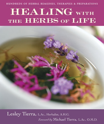 Healing with the Herbs of Life - Hundreds of Herbal Remedies, Therapies, and Preparations ebook by Lesley Tierra