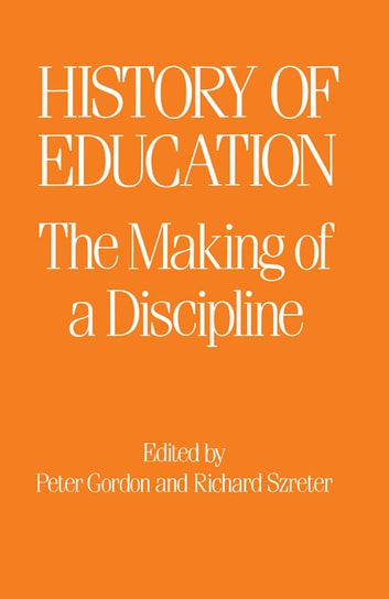 The History of Education - The Making of a Discipline ebook by Peter Gordon,R. Szreter