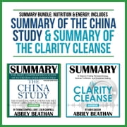 Summary Bundle: Nutrition & Energy: Includes Summary of The China Study & Summary of The Clarity Cleanse audiobook by Abbey Beathan