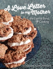 A Love Letter to My Mother: The Eternal Bond of Cooking ebook by Lisamarie Muscarnero