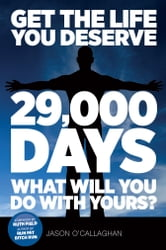 Get The Life You Deserve - 29,000 Days What Will You Do With Yours? ebook by Jason O'Callaghan