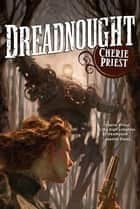 Dreadnought - A Novel of the Clockwork Century ebook by Cherie Priest